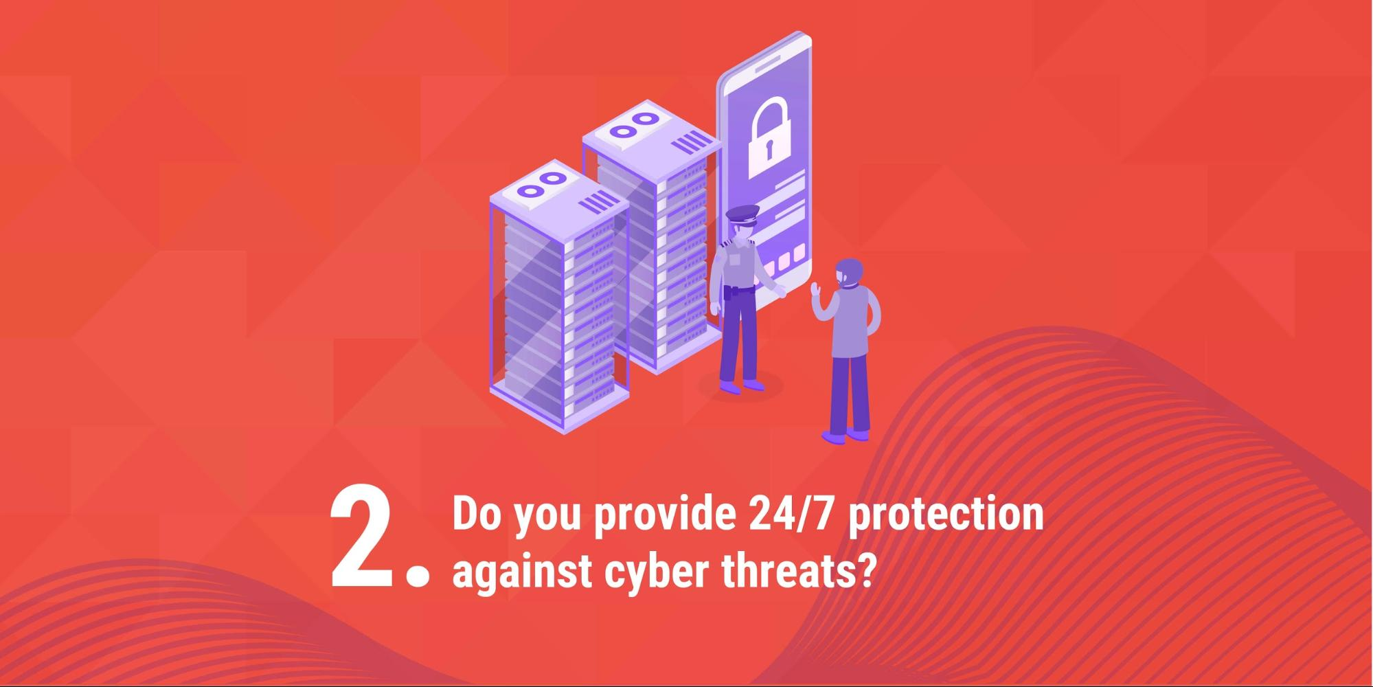 2. Do you provide 24/7 protection against cyber threats?