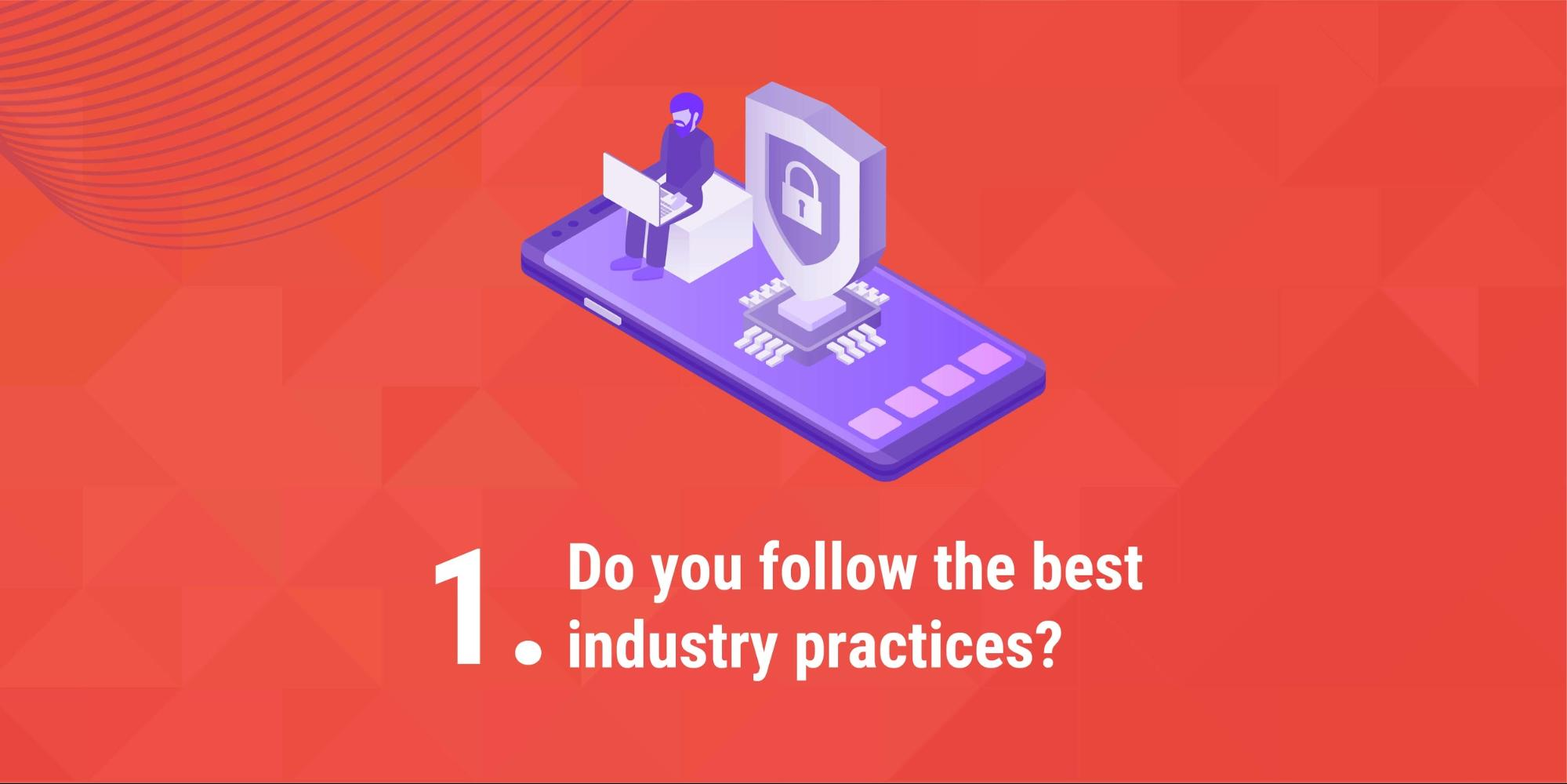 1. Do you follow the best industry practices?