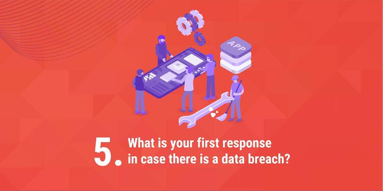 5. What is your first response in case there is a data breach?