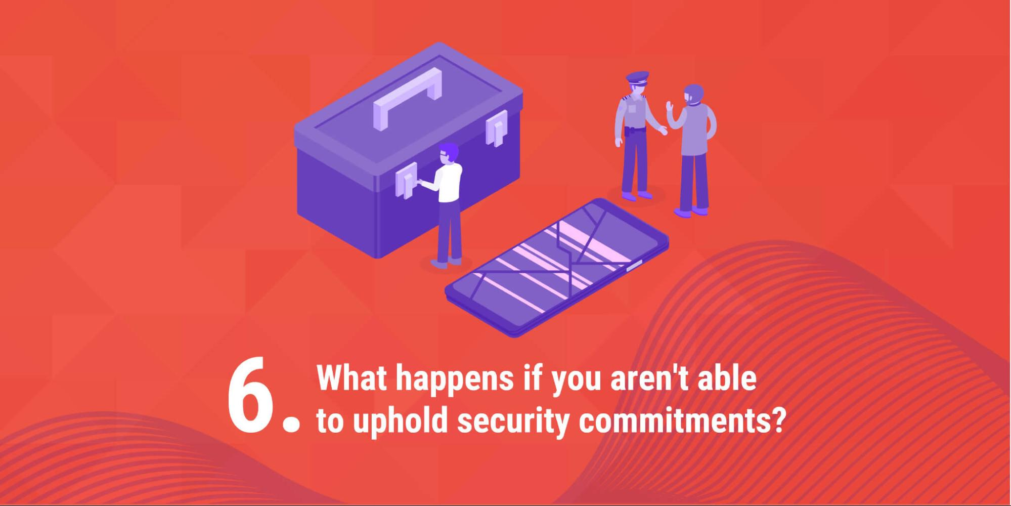 6. What happens if you aren't able to uphold security commitments?