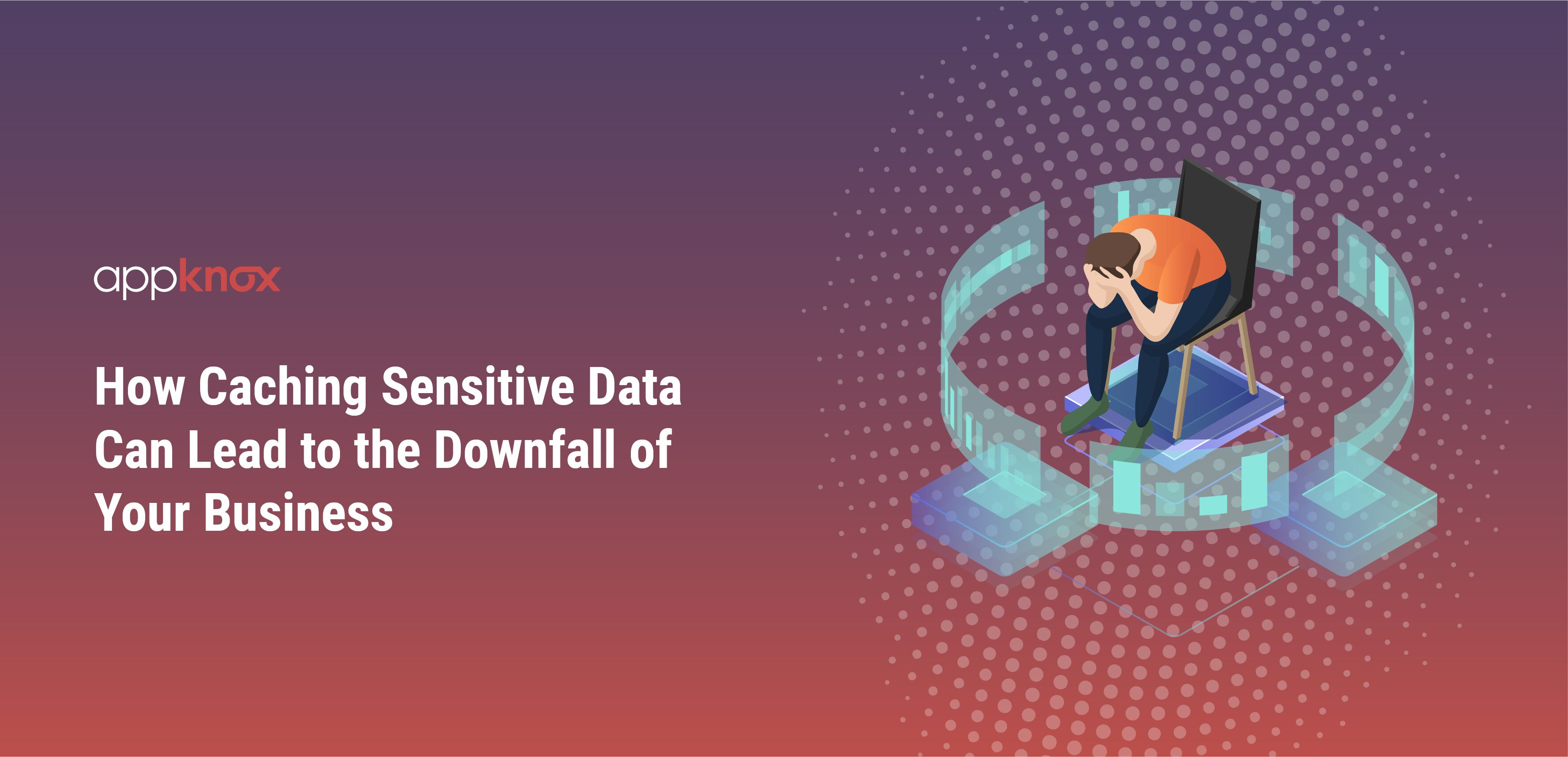 How Caching Sensitive Data Can Lead to the Downfall of Your Business