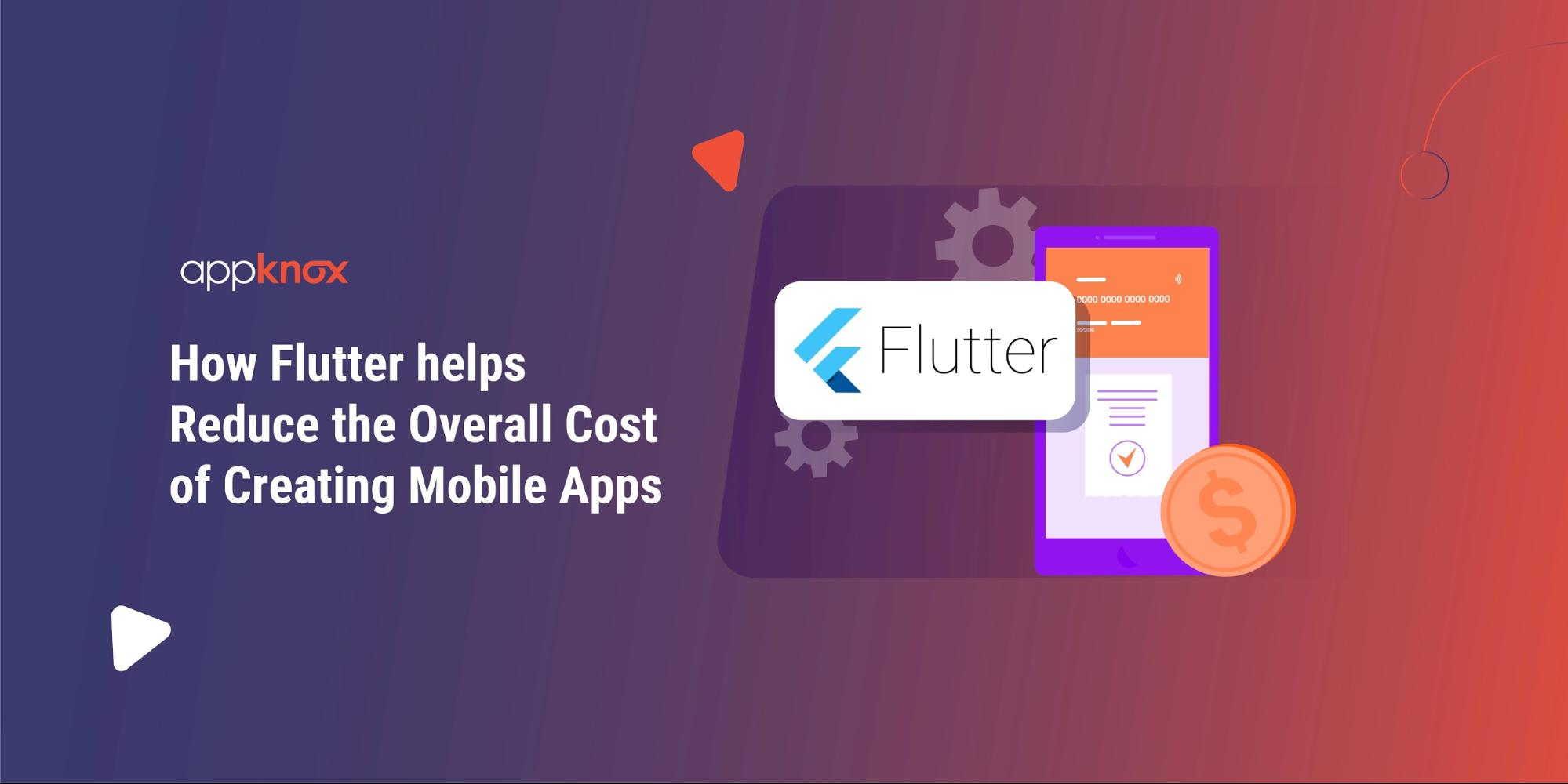 How will Flutter help reduce the overall cost of creating Mobile Apps