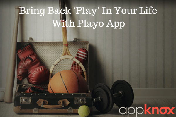Bring Back 'Play' In Your Life With Playo App