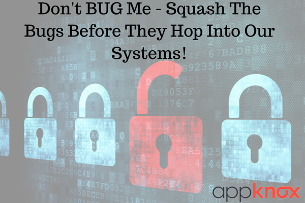 Don't BUG me - Squash The Bugs Before They Hop Into Our Systems!