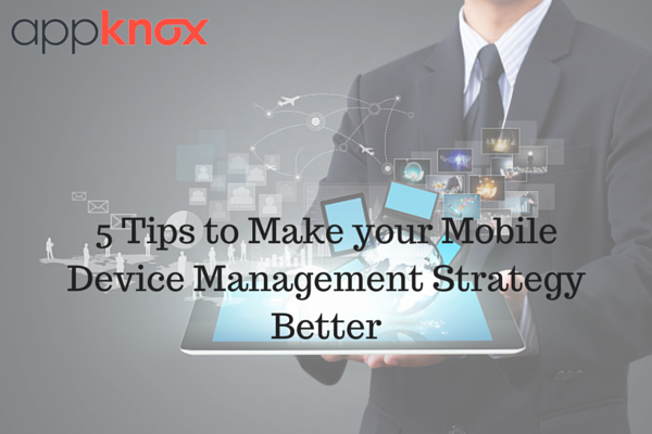 5 Tips to Make your Mobile Device Management (MDM) Strategy Better