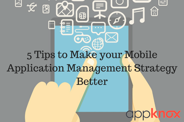 5 Tips to Make your Mobile Application Management (MAM) Strategy Better