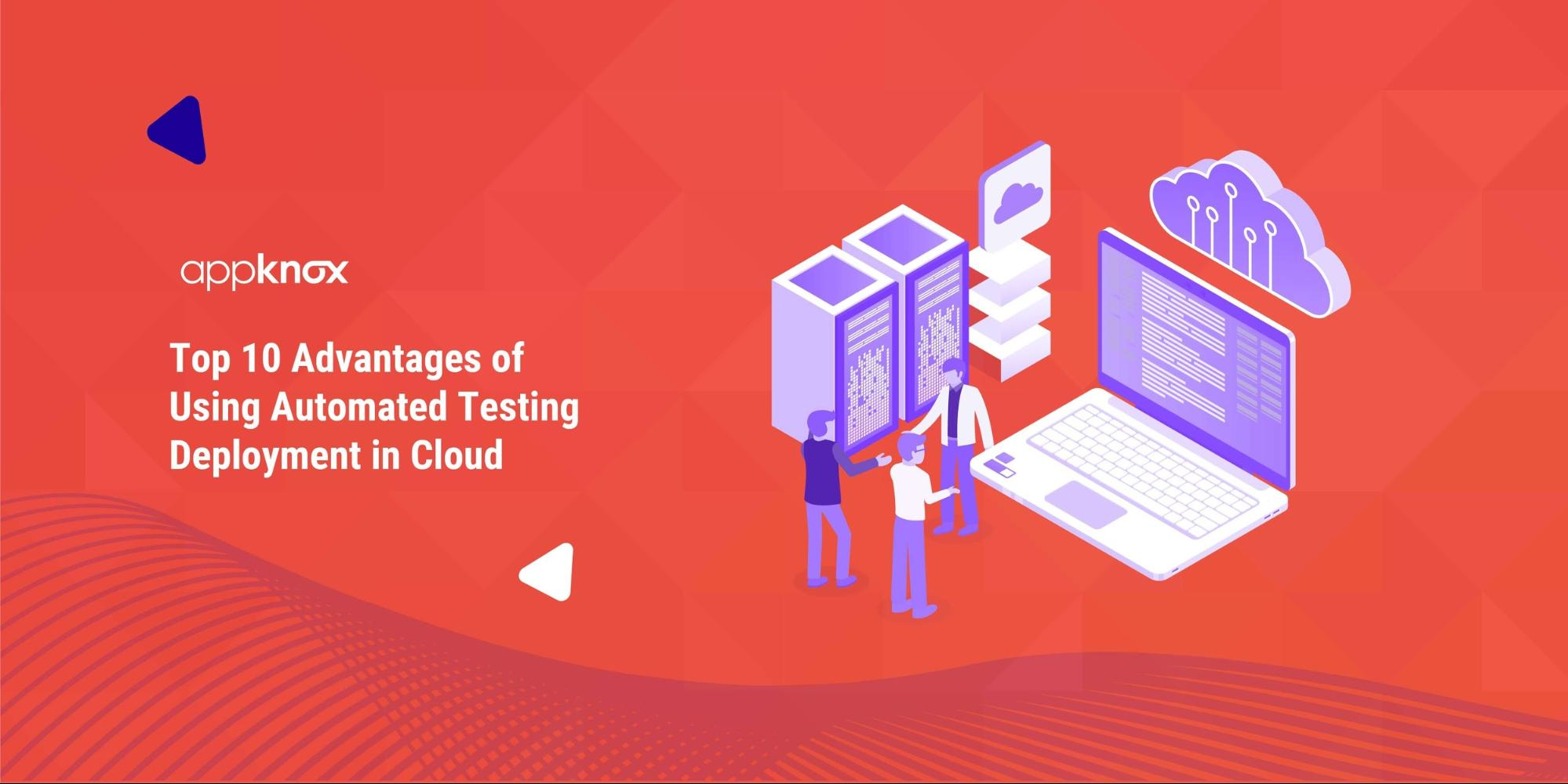 Top 10 Advantages of Using Automated Testing Deployment in Cloud