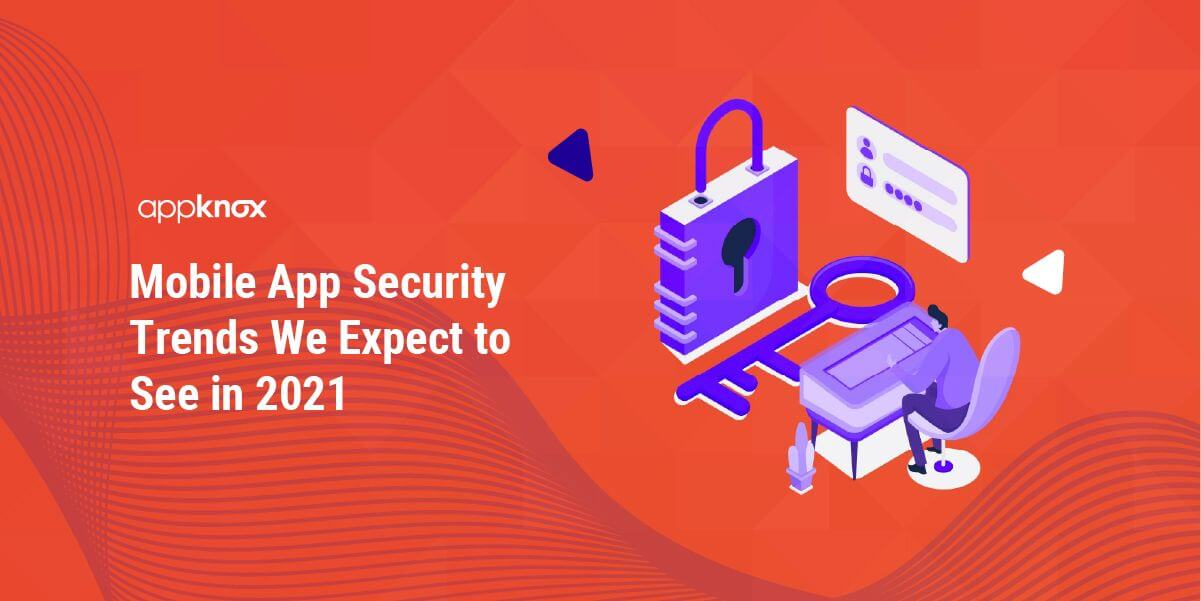 Mobile App Security Trends We Expect to See in 2021